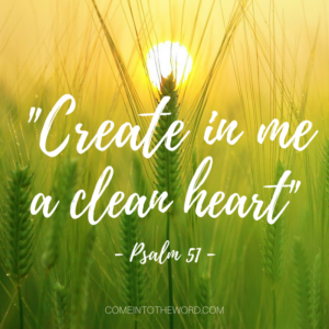 """Create in me a clean heart"" - Comeintotheword.com"