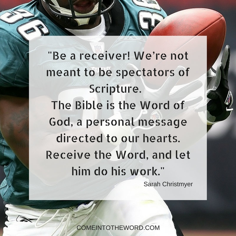 _Be a receiver! We're not meant to be spectators of Scripture. The Bible is the Word of God, a personal message from the Lord of the Universe, directed to our hearts.