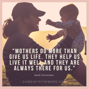 """""""Mothers do more than give us life. They help us live it well and they are always there for us."""" (Sarah Christmyer)"""