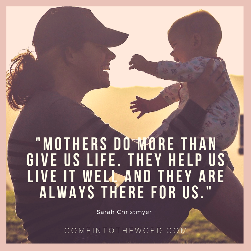 """Mothers do more than give us life. They help us live it well and they are always there for us."" (Sarah Christmyer)"